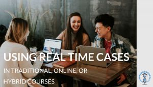 Blog - Using Real Time Cases in Traditional, Online, or Hybrid Courses